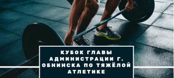 Afisha-go. Афиша мероприятий: Кубок Главы Администрации г. Обнинска по тяжёлой атлетике